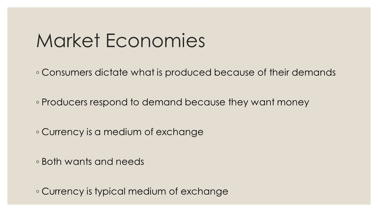 Market Economies ◦ Consumers dictate what is produced because of their demands ◦ Producers respond to demand because they want money ◦ Currency is a m