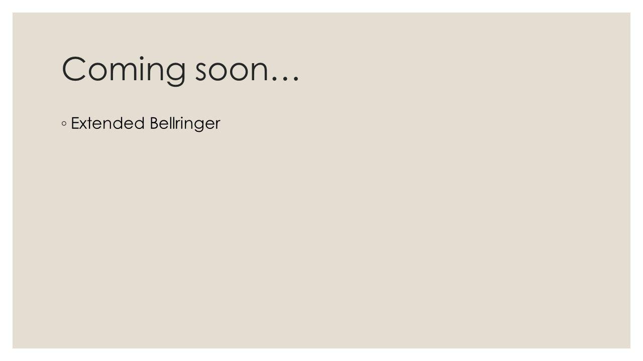 Coming soon… ◦ Extended Bellringer