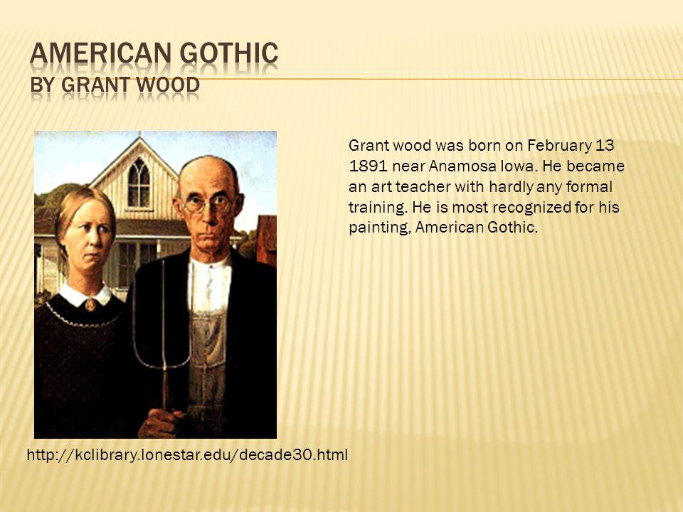 http://kclibrary.lonestar.edu/decade30.html Grant wood was born on February 13 1891 near Anamosa Iowa. He became an art teacher with hardly any formal