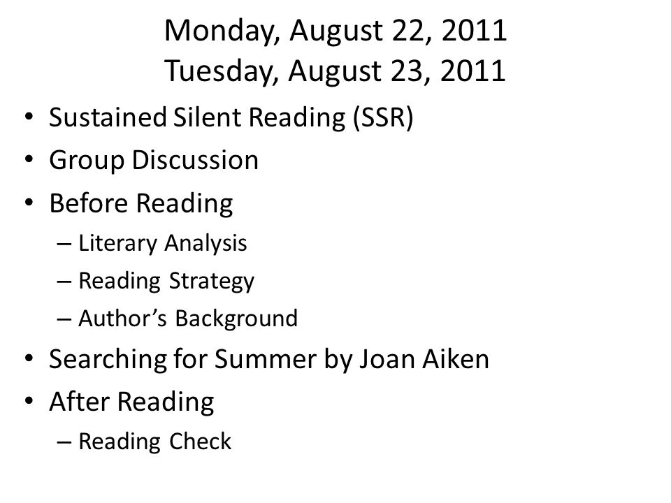 Monday, August 22, 2011 Tuesday, August 23, 2011 Sustained Silent Reading (SSR) Group Discussion Before Reading – Literary Analysis – Reading Strategy – Author's Background Searching for Summer by Joan Aiken After Reading – Reading Check