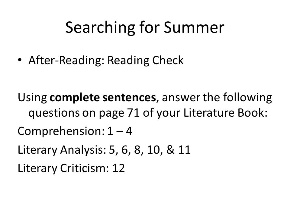 Searching for Summer After-Reading: Reading Check Using complete sentences, answer the following questions on page 71 of your Literature Book: Comprehension: 1 – 4 Literary Analysis: 5, 6, 8, 10, & 11 Literary Criticism: 12