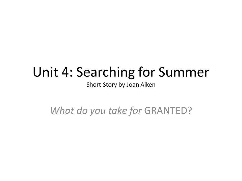 Unit 4: Searching for Summer Short Story by Joan Aiken What do you take for GRANTED?