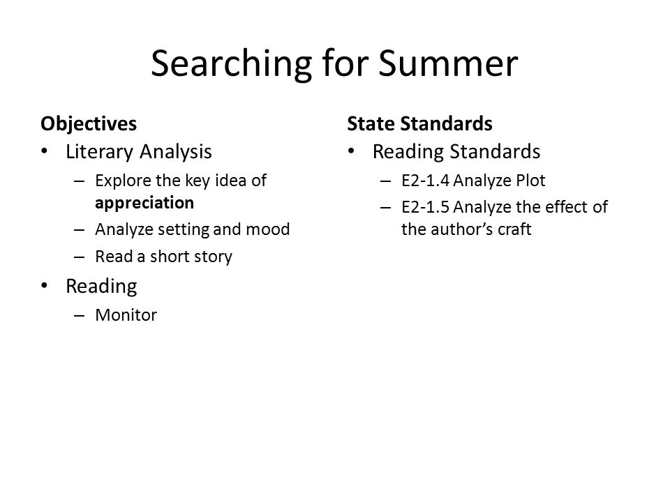Searching for Summer Objectives Literary Analysis – Explore the key idea of appreciation – Analyze setting and mood – Read a short story Reading – Monitor State Standards Reading Standards – E2-1.4 Analyze Plot – E2-1.5 Analyze the effect of the author's craft