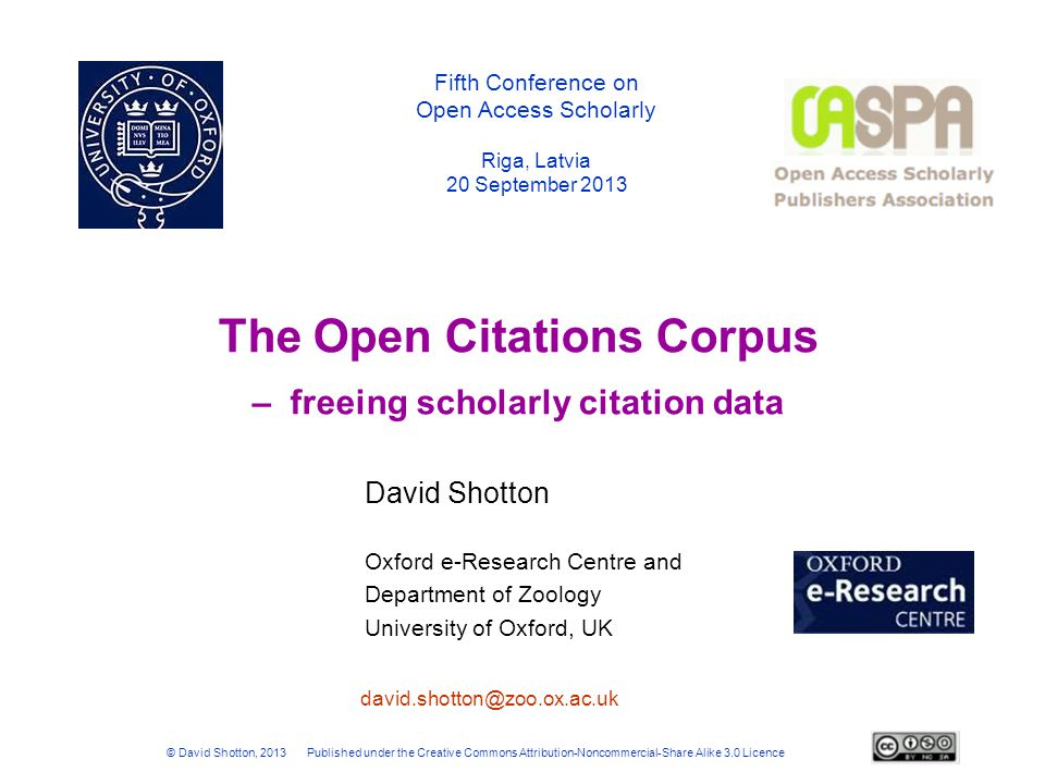 Summary - Benefits of the Open Citations Corpus Created by scholars for scholars using scholarly data  No profit motive constraining free publication of the data  Will bring particular benefit to those who are NOT members of First World academic institutions whose libraries subscribe to commercial citation data from Thomson-Reuters or Elsevier Will provide integrated access to citation data from a variety of sources, both inside and outside traditional scholarly publishing, with provenance information Data are semantically described using the SPAR bibliographic ontologies  Citations thus become part of the Web of Linked Open Data Data available in a variety of formats including BibJSON, BibTex and RDF for download by third parties for their own use or to build into cool services  indexing, search and browse (in prototype)  timeline visualizations (in prototype)  analysis of citation networks, co-authorship networks, etc.