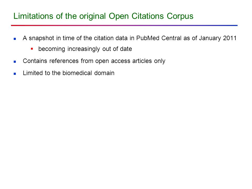 Limitations of the original Open Citations Corpus A snapshot in time of the citation data in PubMed Central as of January 2011  becoming increasingly out of date Contains references from open access articles only Limited to the biomedical domain