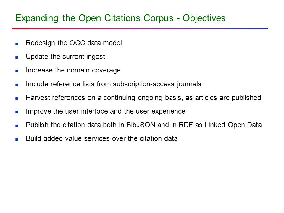 Expanding the Open Citations Corpus - Objectives Redesign the OCC data model Update the current ingest Increase the domain coverage Include reference lists from subscription-access journals Harvest references on a continuing ongoing basis, as articles are published Improve the user interface and the user experience Publish the citation data both in BibJSON and in RDF as Linked Open Data Build added value services over the citation data