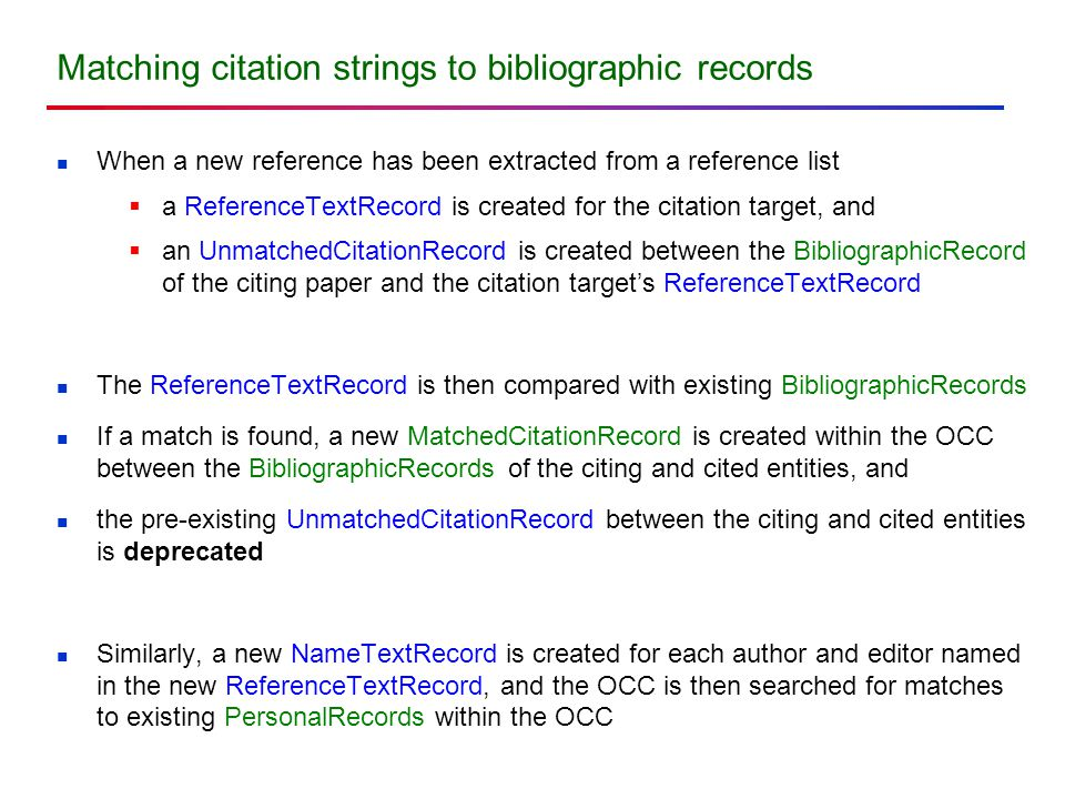 Matching citation strings to bibliographic records When a new reference has been extracted from a reference list  a ReferenceTextRecord is created for the citation target, and  an UnmatchedCitationRecord is created between the BibliographicRecord of the citing paper and the citation target's ReferenceTextRecord The ReferenceTextRecord is then compared with existing BibliographicRecords If a match is found, a new MatchedCitationRecord is created within the OCC between the BibliographicRecords of the citing and cited entities, and the pre-existing UnmatchedCitationRecord between the citing and cited entities is deprecated Similarly, a new NameTextRecord is created for each author and editor named in the new ReferenceTextRecord, and the OCC is then searched for matches to existing PersonalRecords within the OCC