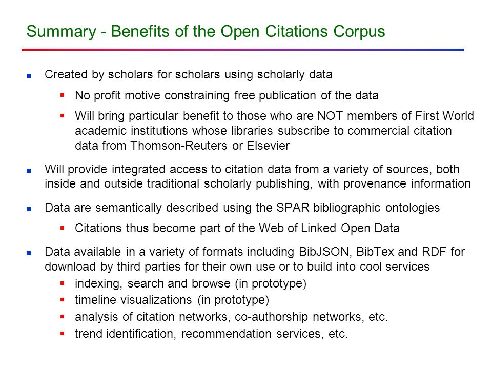 Summary - Benefits of the Open Citations Corpus Created by scholars for scholars using scholarly data  No profit motive constraining free publication of the data  Will bring particular benefit to those who are NOT members of First World academic institutions whose libraries subscribe to commercial citation data from Thomson-Reuters or Elsevier Will provide integrated access to citation data from a variety of sources, both inside and outside traditional scholarly publishing, with provenance information Data are semantically described using the SPAR bibliographic ontologies  Citations thus become part of the Web of Linked Open Data Data available in a variety of formats including BibJSON, BibTex and RDF for download by third parties for their own use or to build into cool services  indexing, search and browse (in prototype)  timeline visualizations (in prototype)  analysis of citation networks, co-authorship networks, etc.
