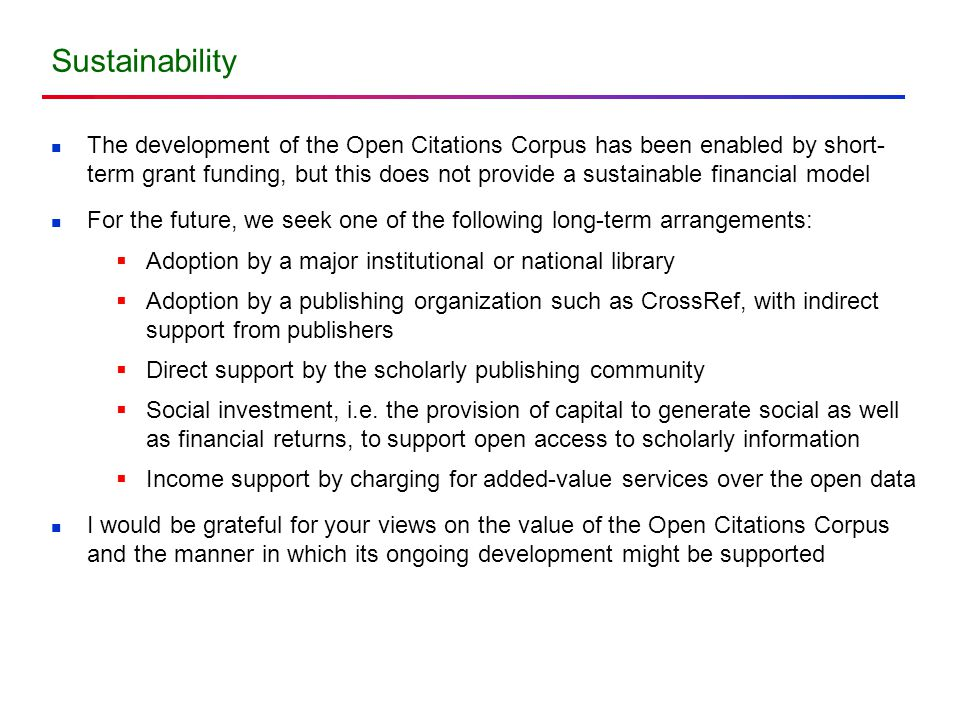 The development of the Open Citations Corpus has been enabled by short- term grant funding, but this does not provide a sustainable financial model For the future, we seek one of the following long-term arrangements:  Adoption by a major institutional or national library  Adoption by a publishing organization such as CrossRef, with indirect support from publishers  Direct support by the scholarly publishing community  Social investment, i.e.