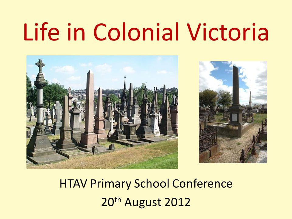 Life in Colonial Victoria HTAV Primary School Conference 20 th August 2012