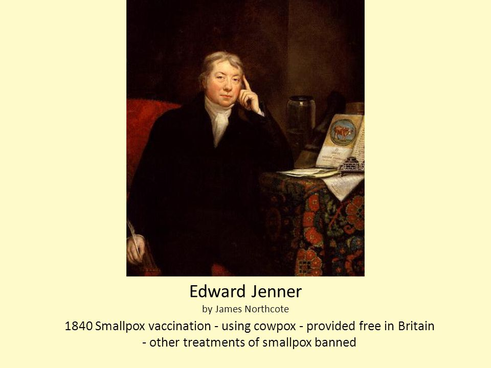 Edward Jenner by James Northcote 1840 Smallpox vaccination - using cowpox - provided free in Britain - other treatments of smallpox banned