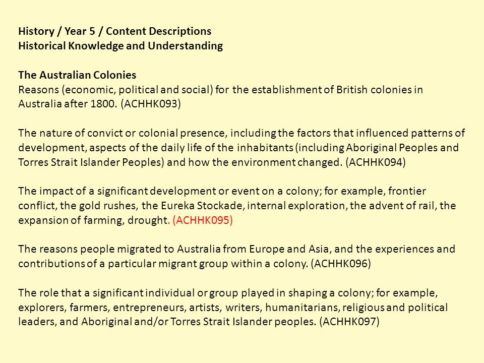 History / Year 5 / Content Descriptions Historical Knowledge and Understanding The Australian Colonies Reasons (economic, political and social) for the establishment of British colonies in Australia after 1800.