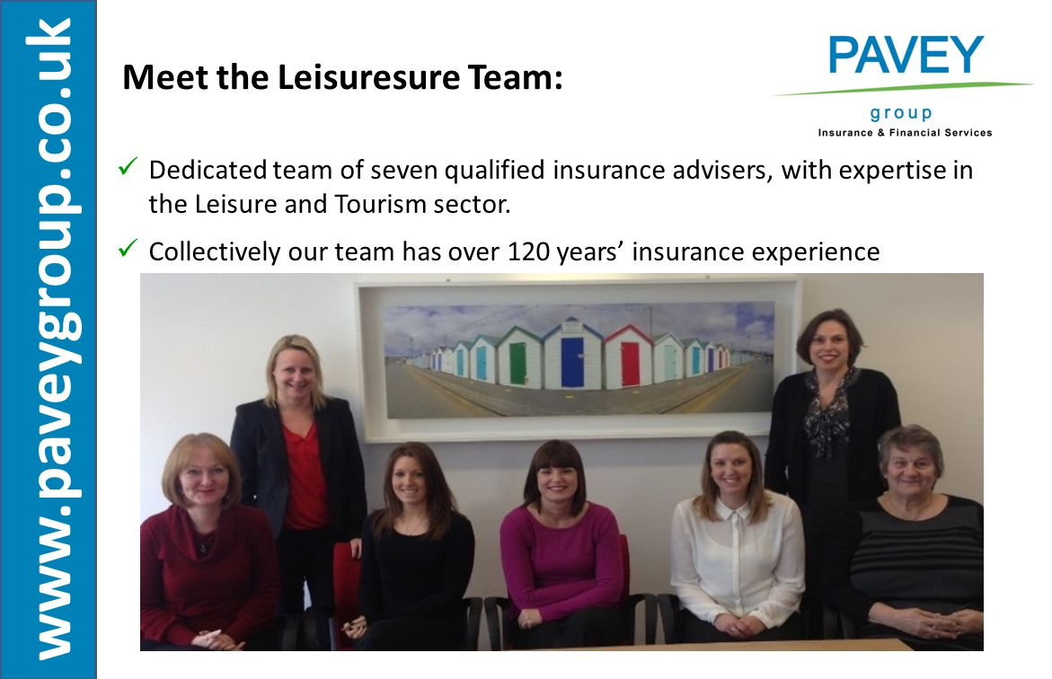 www.paveygroup.co.uk Our Leisuresure Team:  Self–Catering Holiday Let Properties  Holiday Complexes  Hotels, Guest Houses and B & B's  Public Houses and Licensed Trade  Restaurants and Food Outlets  Tourist Attractions Working with business of all sizes within the sector to include:
