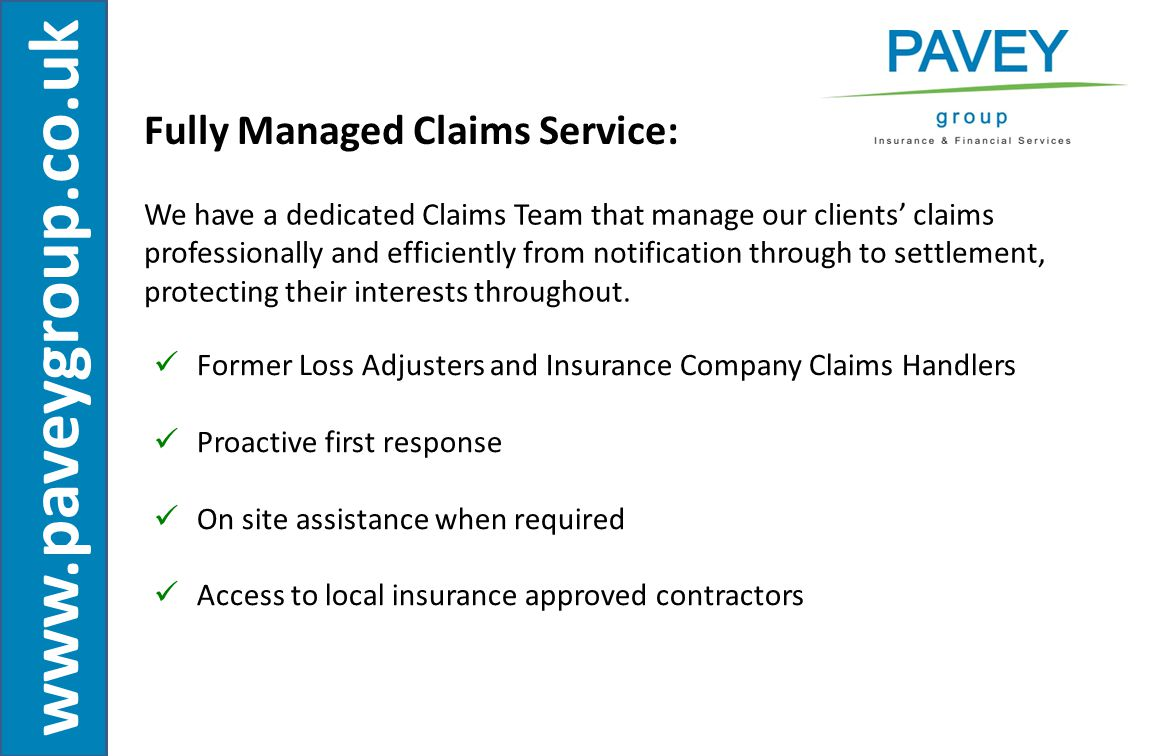 www.paveygroup.co.uk Fully Managed Claims Service: We have a dedicated Claims Team that manage our clients' claims professionally and efficiently from notification through to settlement, protecting their interests throughout.