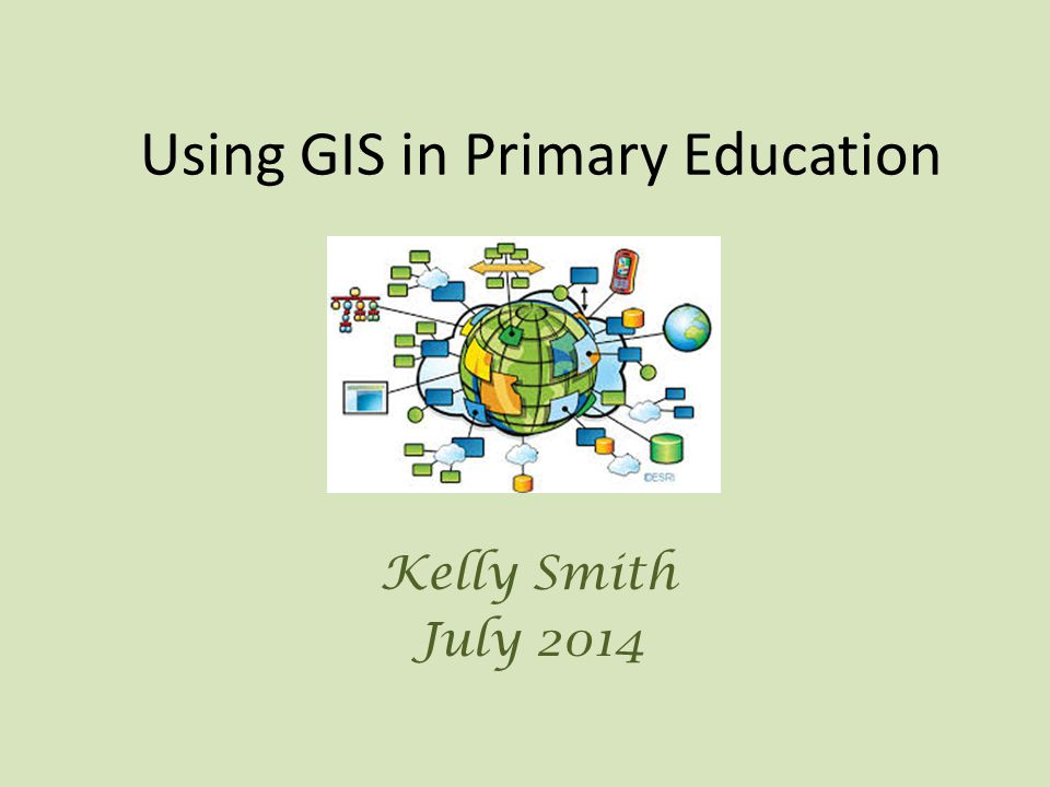 Using GIS in Primary Education Kelly Smith July 2014