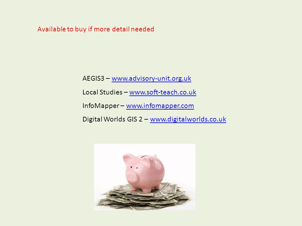 AEGIS3 – www.advisory-unit.org.ukwww.advisory-unit.org.uk Local Studies – www.soft-teach.co.ukwww.soft-teach.co.uk InfoMapper – www.infomapper.comwww.infomapper.com Digital Worlds GIS 2 – www.digitalworlds.co.ukwww.digitalworlds.co.uk Available to buy if more detail needed