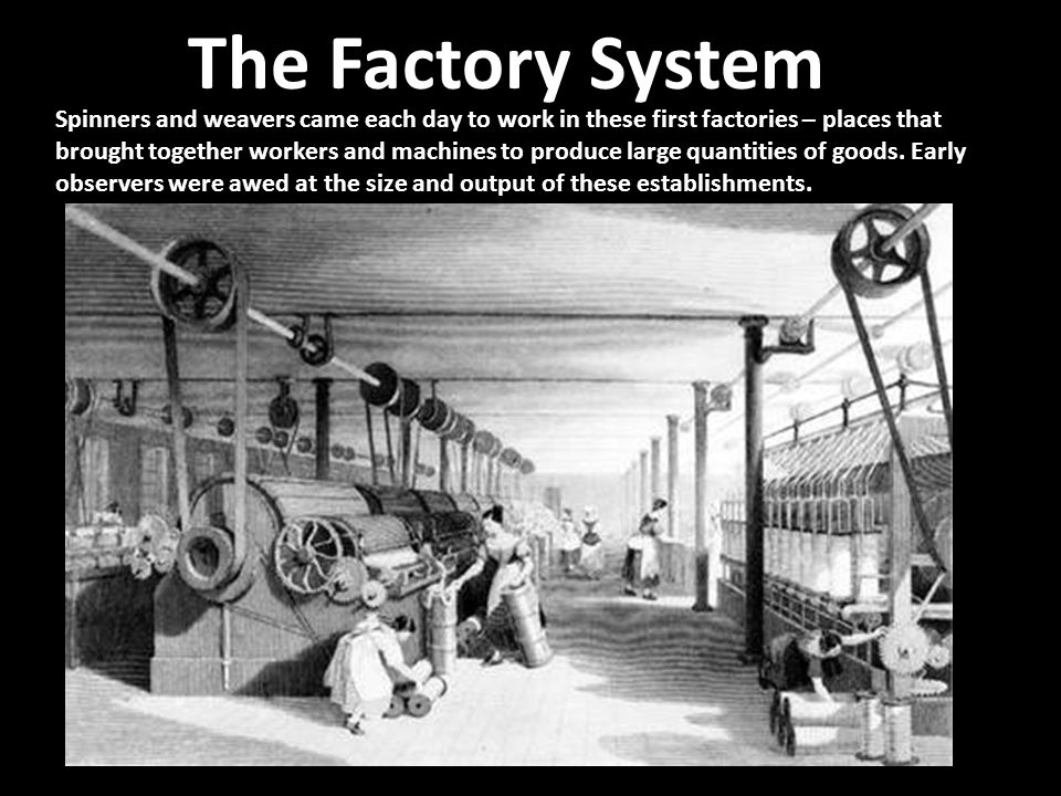 Spinners and weavers came each day to work in these first factories – places that brought together workers and machines to produce large quantities of
