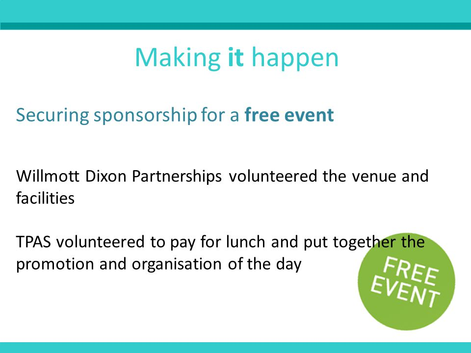 Making it happen Securing sponsorship for a free event Willmott Dixon Partnerships volunteered the venue and facilities TPAS volunteered to pay for lunch and put together the promotion and organisation of the day