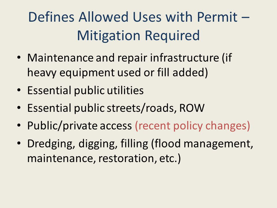 Defines Allowed Uses with Permit – Mitigation Required Maintenance and repair infrastructure (if heavy equipment used or fill added) Essential public utilities Essential public streets/roads, ROW Public/private access (recent policy changes) Dredging, digging, filling (flood management, maintenance, restoration, etc.)
