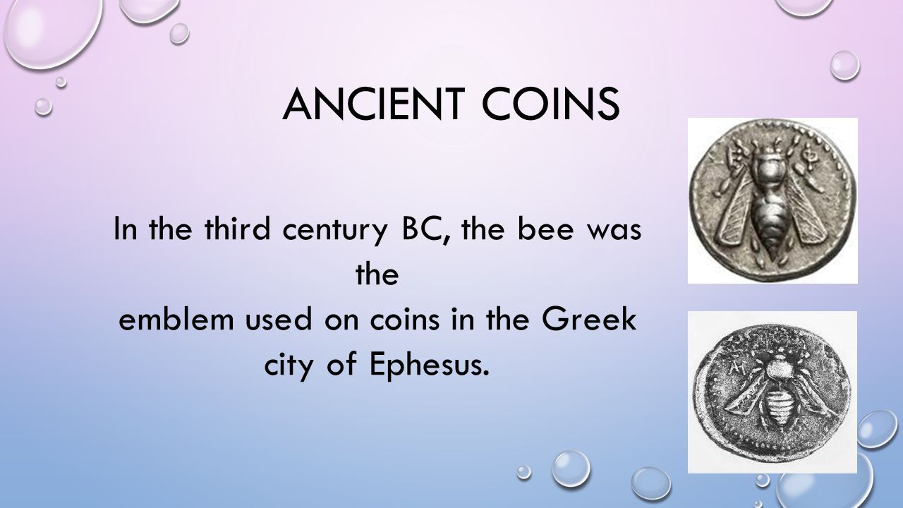 ANCIENT COINS In the third century BC, the bee was the emblem used on coins in the Greek city of Ephesus.
