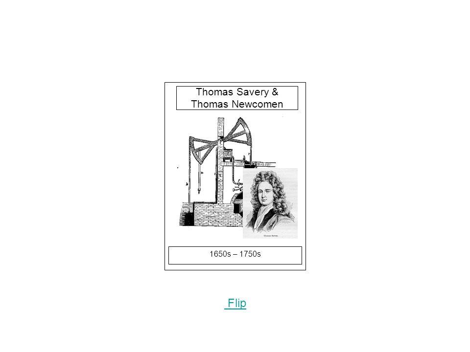 1650s – 1750s Flip Thomas Savery & Thomas Newcomen