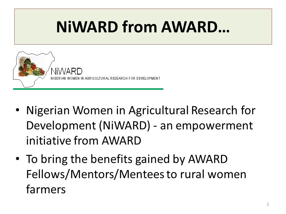 NiWARD from AWARD… Nigerian Women in Agricultural Research for Development (NiWARD) - an empowerment initiative from AWARD To bring the benefits gained by AWARD Fellows/Mentors/Mentees to rural women farmers 2