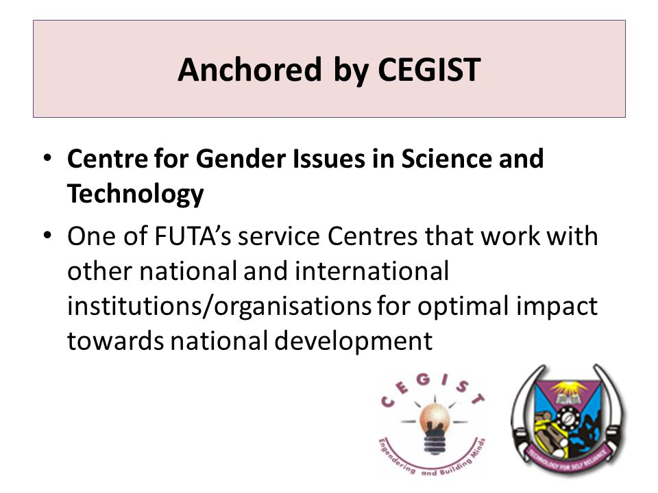 Anchored by CEGIST Centre for Gender Issues in Science and Technology One of FUTA's service Centres that work with other national and international institutions/organisations for optimal impact towards national development