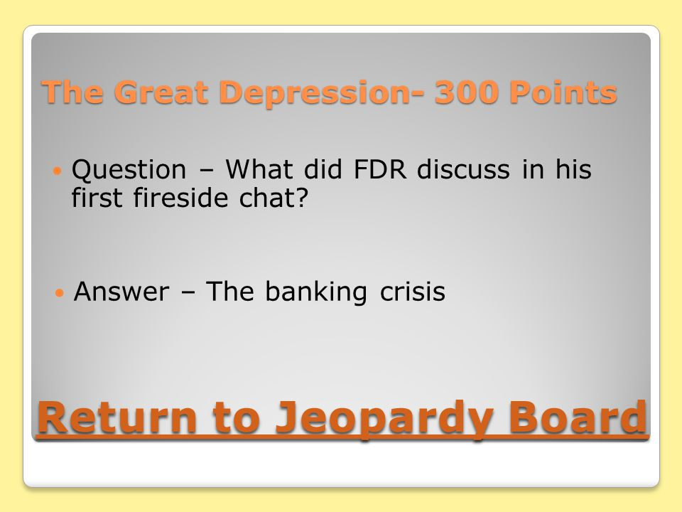 The Great Depression- 300 Points Question – What did FDR discuss in his first fireside chat.