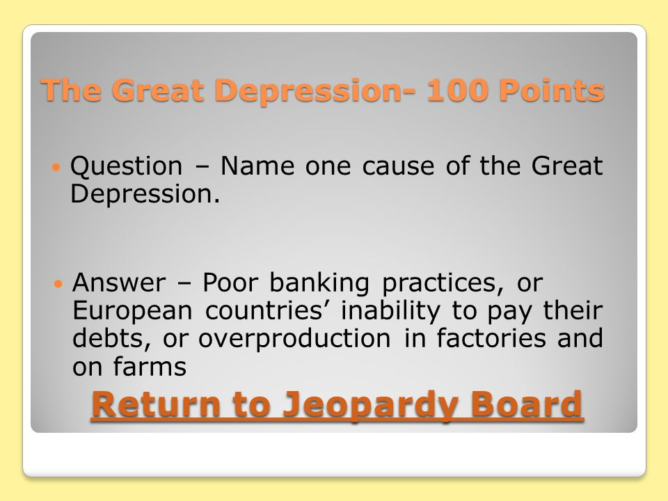 The Great Depression- 100 Points Question – Name one cause of the Great Depression.