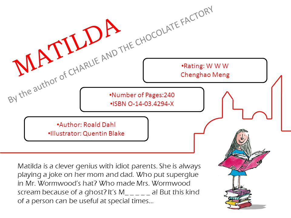 By the author of CHARLIE AND THE CHOCOLATE FACTORY MATILDA Matilda is a clever genius with idiot parents.