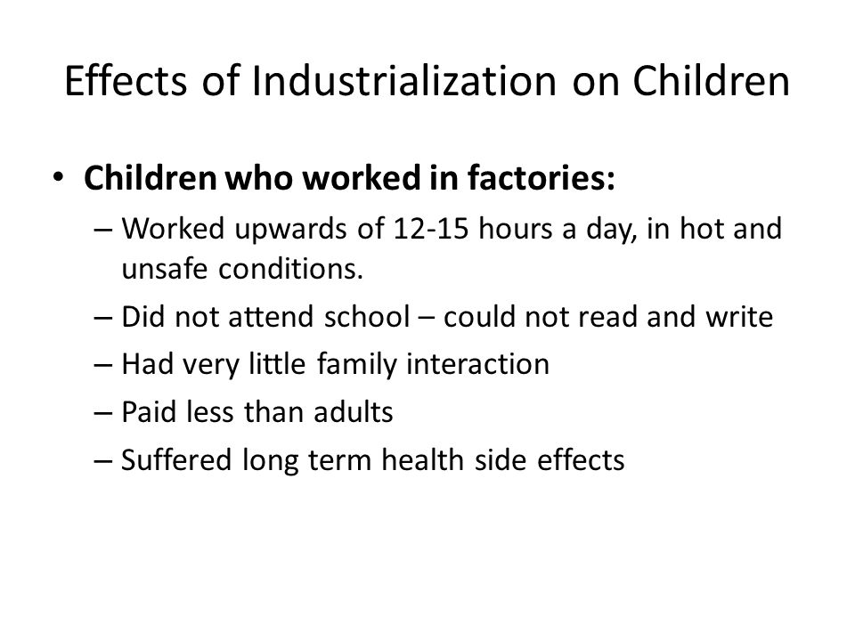 Effects of Industrialization on Children Children who worked in factories: – Worked upwards of 12-15 hours a day, in hot and unsafe conditions.