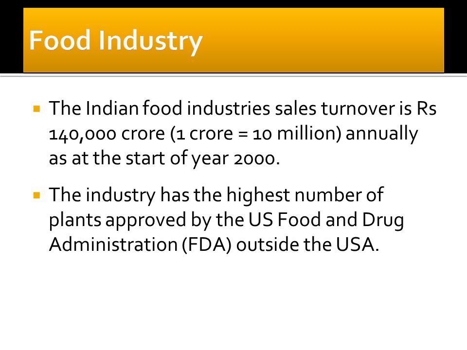 The Indian food industries sales turnover is Rs 140,000 crore (1 crore = 10 million) annually as at the start of year 2000.