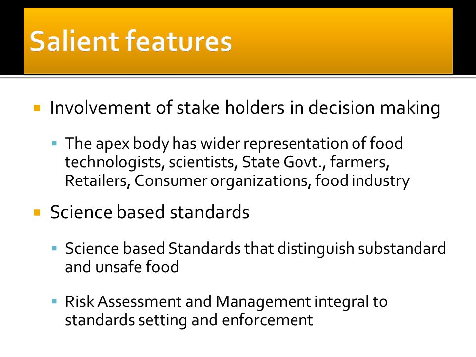  Involvement of stake holders in decision making  The apex body has wider representation of food technologists, scientists, State Govt., farmers, Retailers, Consumer organizations, food industry  Science based standards  Science based Standards that distinguish substandard and unsafe food  Risk Assessment and Management integral to standards setting and enforcement