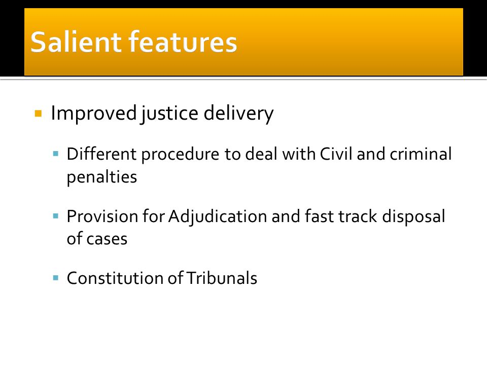  Improved justice delivery  Different procedure to deal with Civil and criminal penalties  Provision for Adjudication and fast track disposal of ca