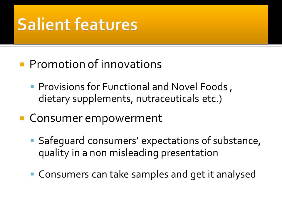  Promotion of innovations  Provisions for Functional and Novel Foods, dietary supplements, nutraceuticals etc.)  Consumer empowerment  Safeguard consumers' expectations of substance, quality in a non misleading presentation  Consumers can take samples and get it analysed
