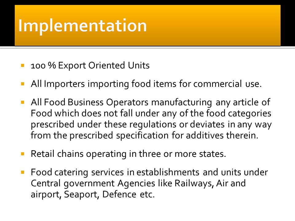  100 % Export Oriented Units  All Importers importing food items for commercial use.  All Food Business Operators manufacturing any article of Food
