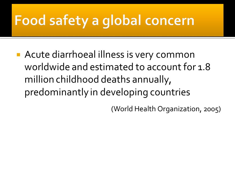  Acute diarrhoeal illness is very common worldwide and estimated to account for 1.8 million childhood deaths annually, predominantly in developing countries (World Health Organization, 2005)
