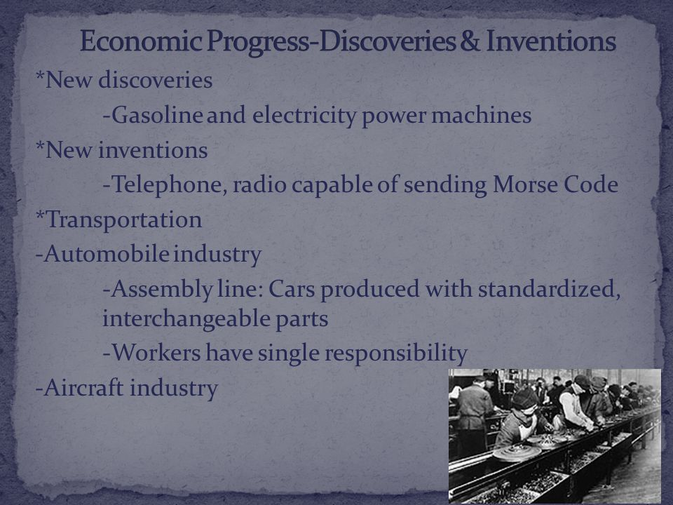 *New discoveries -Gasoline and electricity power machines *New inventions -Telephone, radio capable of sending Morse Code *Transportation -Automobile industry -Assembly line: Cars produced with standardized, interchangeable parts -Workers have single responsibility -Aircraft industry