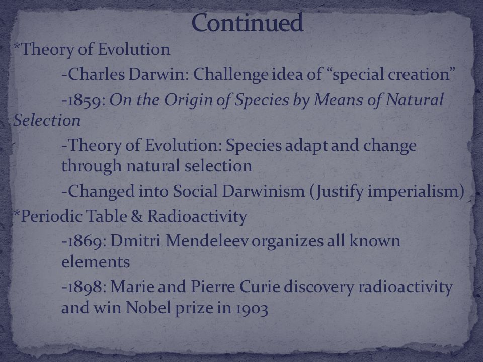 *Theory of Evolution -Charles Darwin: Challenge idea of special creation -1859: On the Origin of Species by Means of Natural Selection -Theory of Evolution: Species adapt and change through natural selection -Changed into Social Darwinism (Justify imperialism) *Periodic Table & Radioactivity -1869: Dmitri Mendeleev organizes all known elements -1898: Marie and Pierre Curie discovery radioactivity and win Nobel prize in 1903