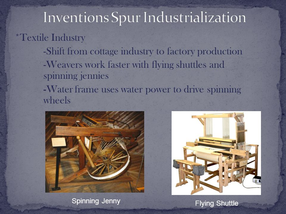 *Textile Industry -Shift from cottage industry to factory production -Weavers work faster with flying shuttles and spinning jennies -Water frame uses water power to drive spinning wheels Spinning Jenny Flying Shuttle