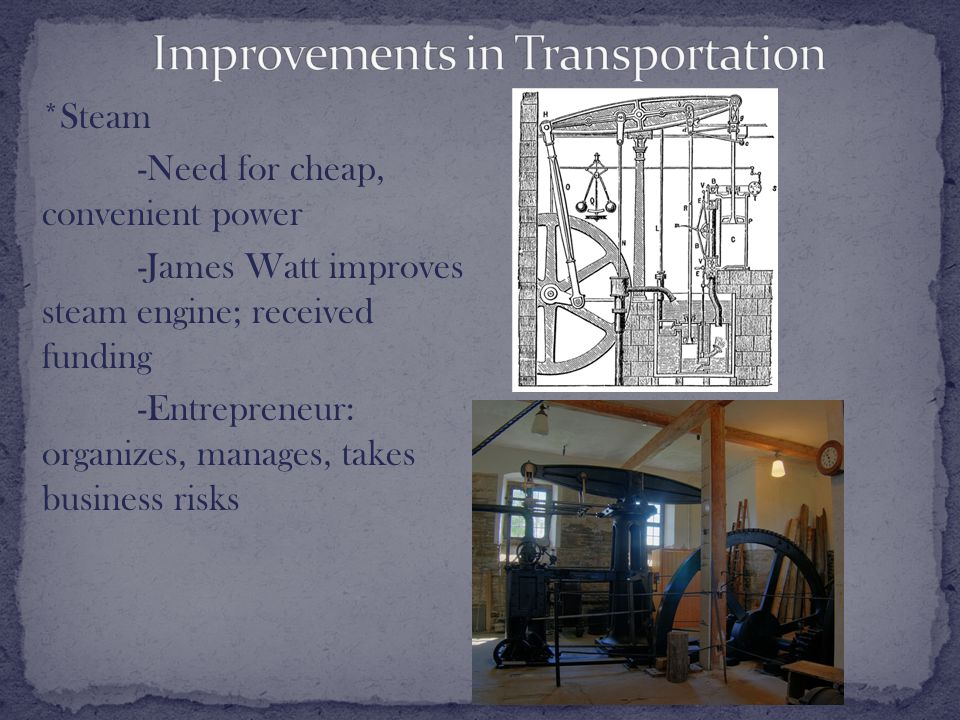 *Steam -Need for cheap, convenient power -James Watt improves steam engine; received funding -Entrepreneur: organizes, manages, takes business risks