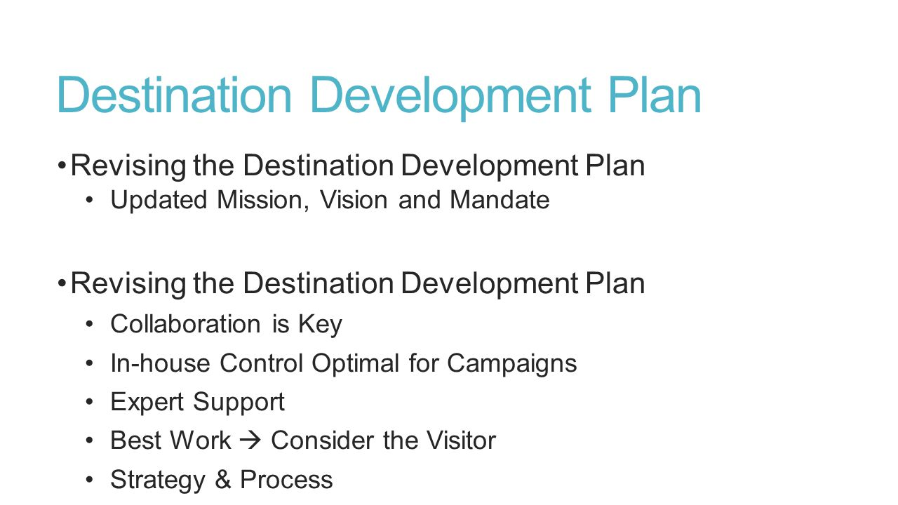 Destination Development Plan Revising the Destination Development Plan Updated Mission, Vision and Mandate Revising the Destination Development Plan Collaboration is Key In-house Control Optimal for Campaigns Expert Support Best Work  Consider the Visitor Strategy & Process