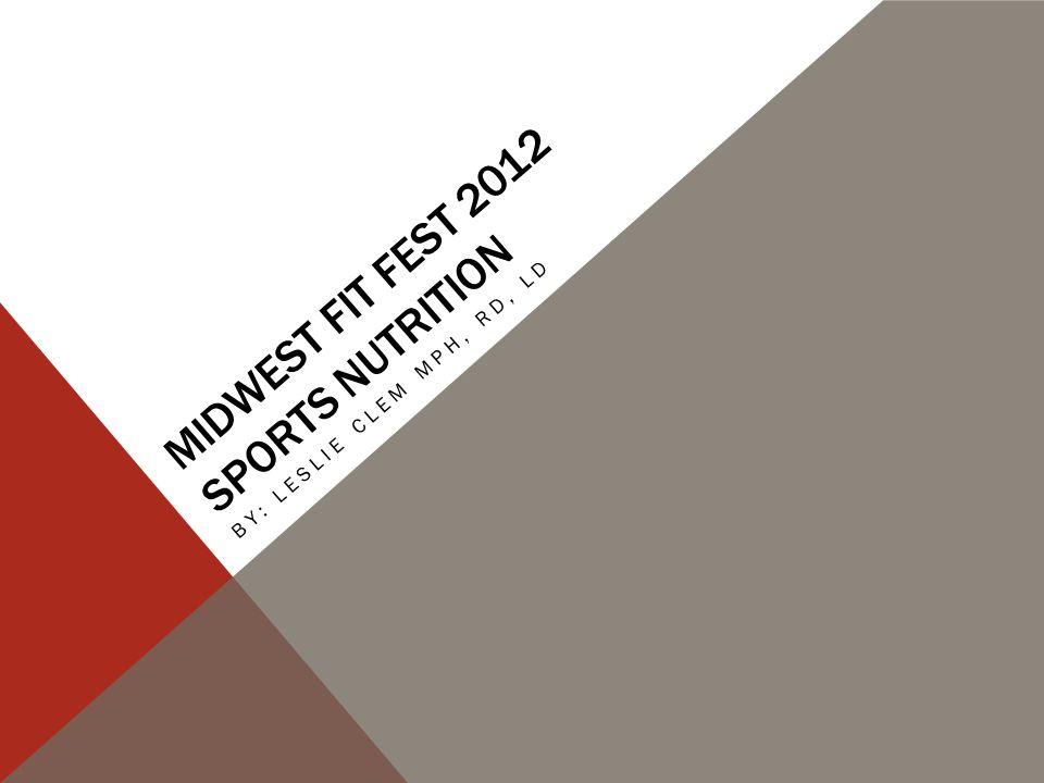 MIDWEST FIT FEST 2012 SPORTS NUTRITION BY: LESLIE CLEM MPH, RD, LD