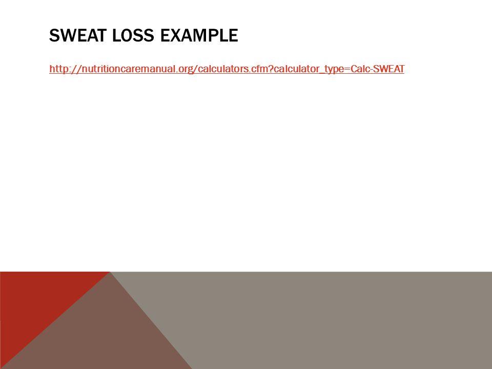 SWEAT LOSS EXAMPLE http://nutritioncaremanual.org/calculators.cfm calculator_type=Calc-SWEAT