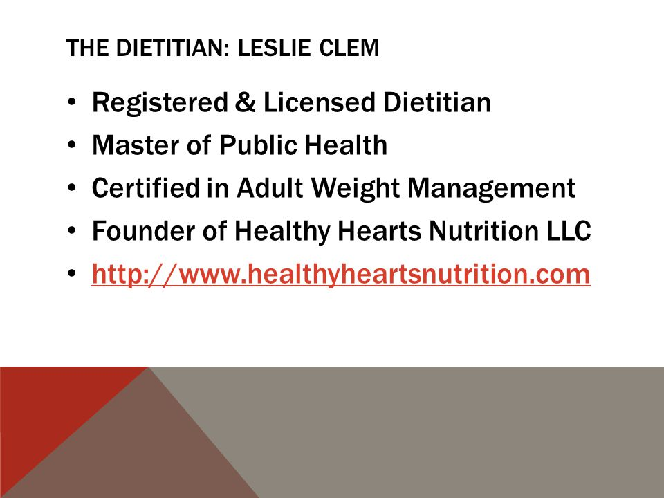 THE DIETITIAN: LESLIE CLEM Registered & Licensed Dietitian Master of Public Health Certified in Adult Weight Management Founder of Healthy Hearts Nutrition LLC http://www.healthyheartsnutrition.com