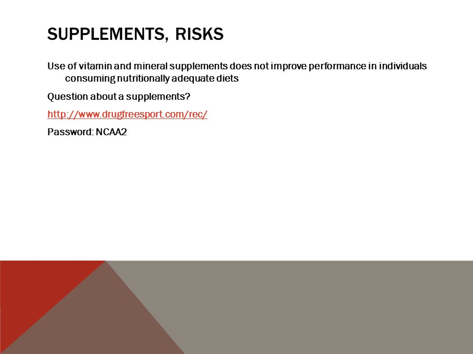 SUPPLEMENTS, RISKS Use of vitamin and mineral supplements does not improve performance in individuals consuming nutritionally adequate diets Question about a supplements.