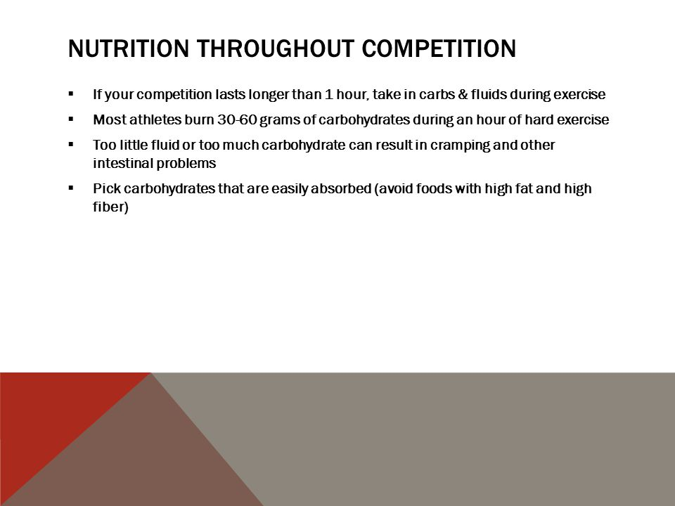 NUTRITION THROUGHOUT COMPETITION  If your competition lasts longer than 1 hour, take in carbs & fluids during exercise  Most athletes burn 30-60 grams of carbohydrates during an hour of hard exercise  Too little fluid or too much carbohydrate can result in cramping and other intestinal problems  Pick carbohydrates that are easily absorbed (avoid foods with high fat and high fiber)