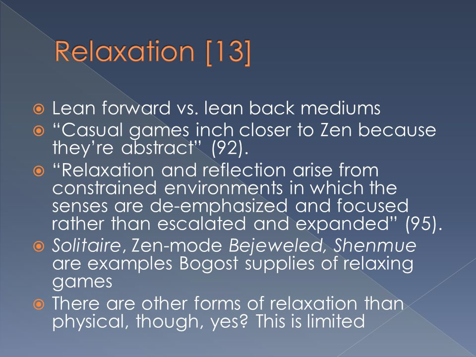 """ Lean forward vs. lean back mediums  """"Casual games inch closer to Zen because they're abstract"""" (92).  """"Relaxation and reflection arise from constr"""