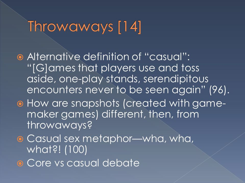""" Alternative definition of """"casual"""": """"[G]ames that players use and toss aside, one-play stands, serendipitous encounters never to be seen again"""" (96)"""