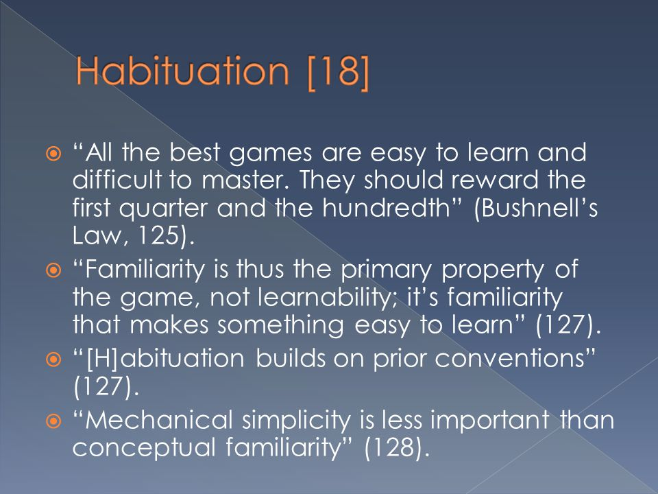 """ """"All the best games are easy to learn and difficult to master. They should reward the first quarter and the hundredth"""" (Bushnell's Law, 125).  """"Fam"""